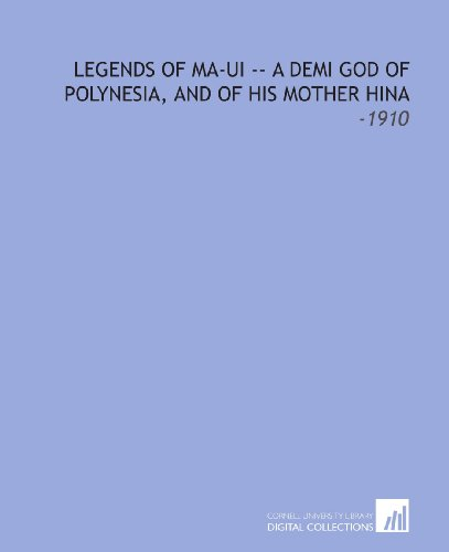 Legends of Ma-Ui -- a Demi God of Polynesia, and of His Mother Hina: -1910